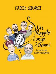 Rugby in uscita il libro di Fabio Giorgi Un ruggito lungo 20 anni, la storia dei Lions Amaranto